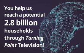 You help us reach a potential 2.8 billion households through Turning Point Television