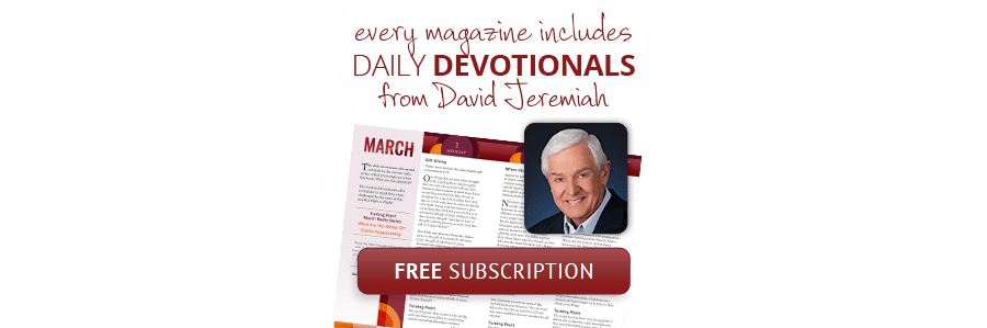 Free Subscription: Every magazine includes DAILY DEVOTIONALS from David Jeremiah