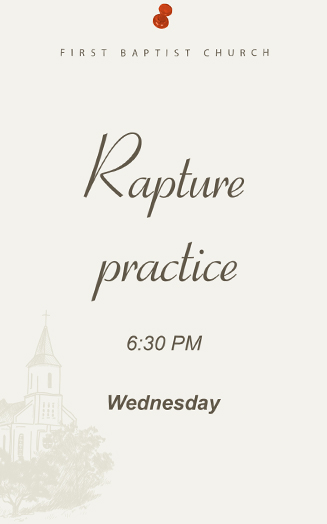 Rapture practice, 6:30 PM, Wednesday