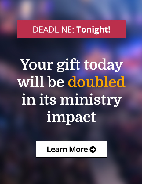 DEADLINE: Tonight! Your gift today will be doubled in its ministry impact - Learn More