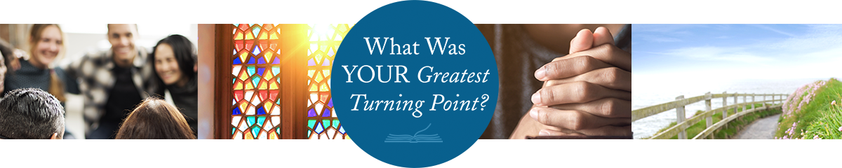 What Was YOUR Greatest Turning Point?