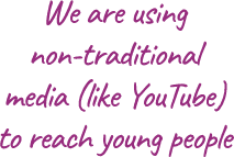 We are using non-traditional media (like YouTube) to reach young people