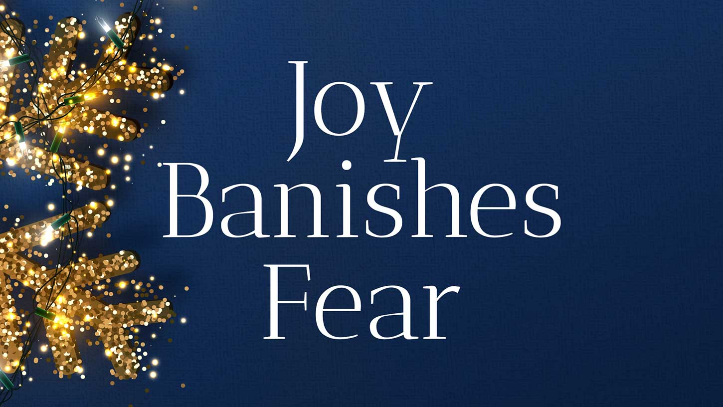 """Joy Banishes Fear"""
