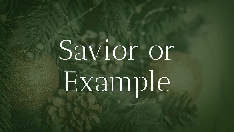 """Do you see Christ as """"Savior or Example""""?"""
