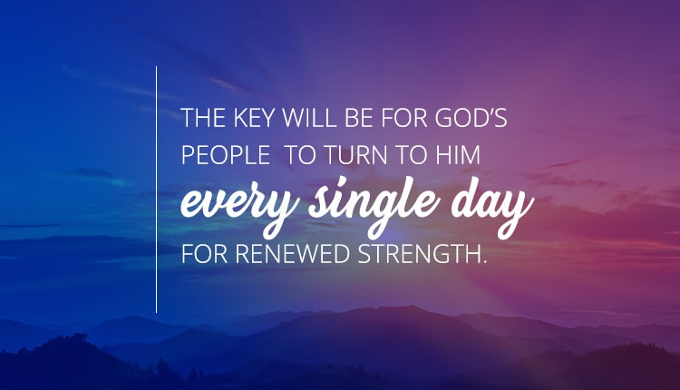 The key will be for God's people to turn to Him every single day for renewed strength.
