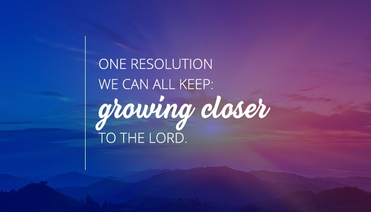 One resolution we can all keep: growing closer to the Lord.