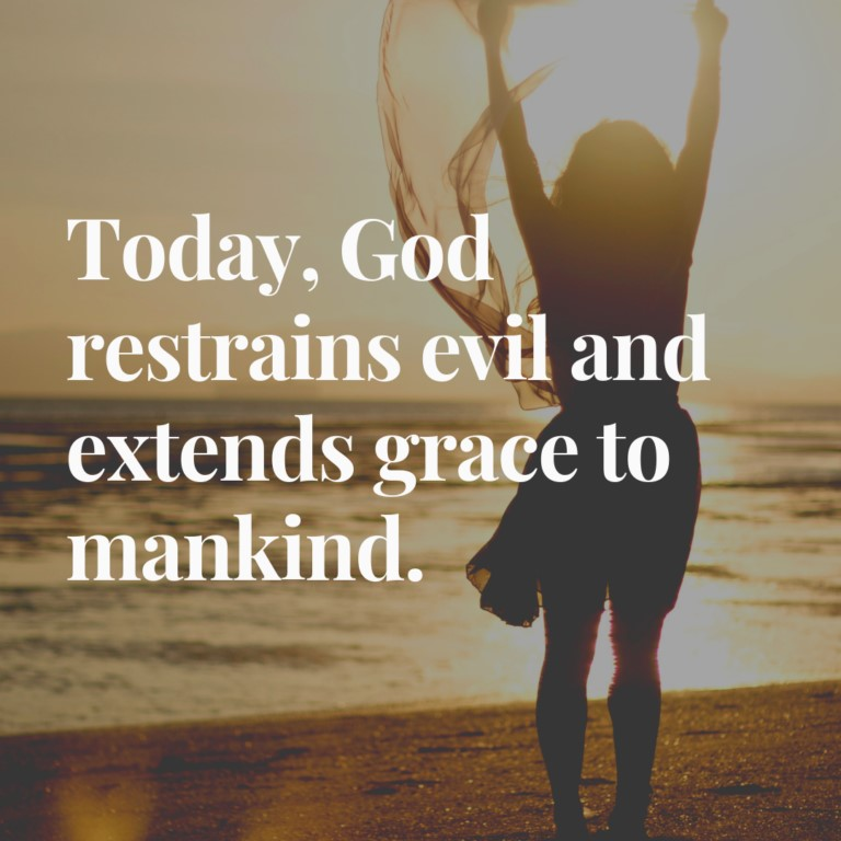 Today, God restrains evil and extends grace to mankind.