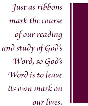 Just as ribbons mark the course of our reading and study of God's Word, so God's Word is to leave it's own mark on our lives.