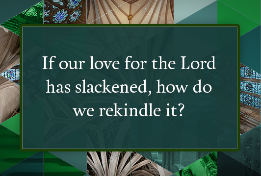 If our love for the Lord has slackened, how do we rekindle it?