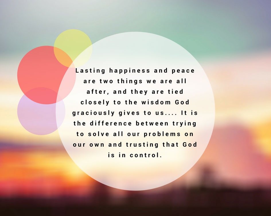 Lasting happiness and peace are two things we are all after, and they are tied closely to the wisdom God graciously gives to us.... It is the difference between trying to solve all our problems on our own and trusting that God is in control.