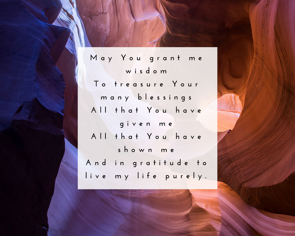 May You grant me wisdom to treasure Your many blessings. All that You have given me. All that You have shown me. And in gratitude to live my life purely.