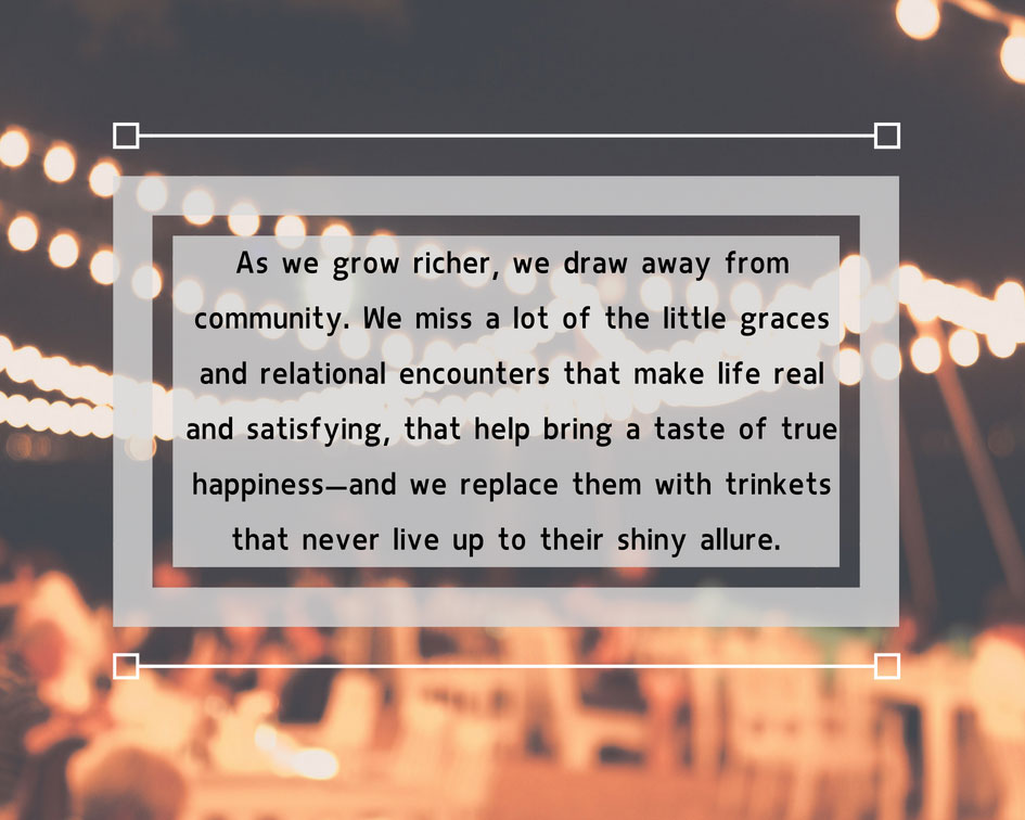 As we grow richer, we draw away from community.  We miss a lot of the little graces and relational encounters that make like real and satisfying, that help bring a taste of true happiness--and we replace them with trinkets that never live up to their shiny allure.