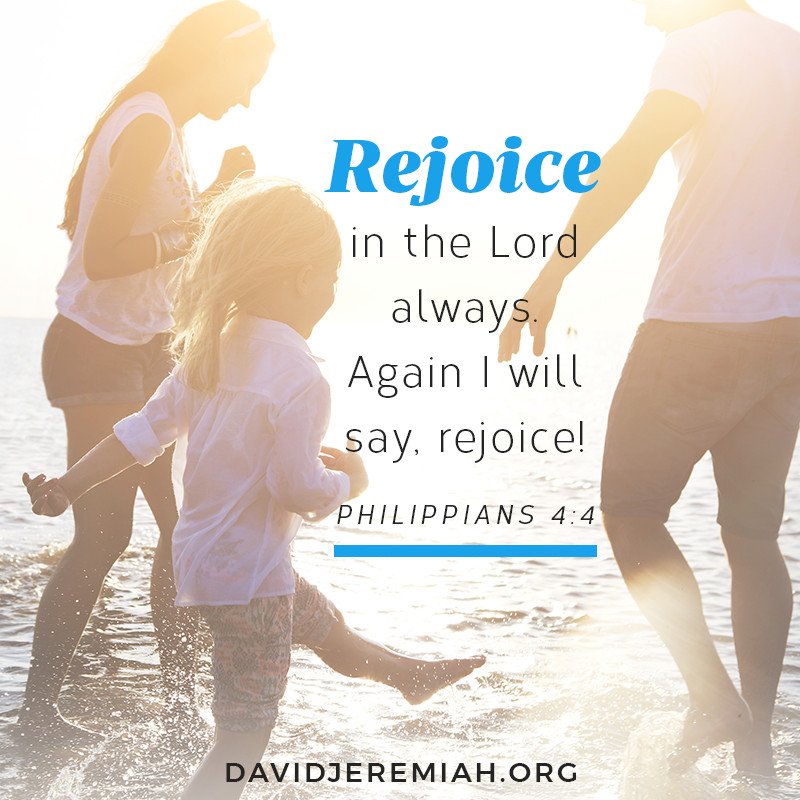 Rejoice in the Lord always. Again I will say, rejoice! - Philippians 4:4