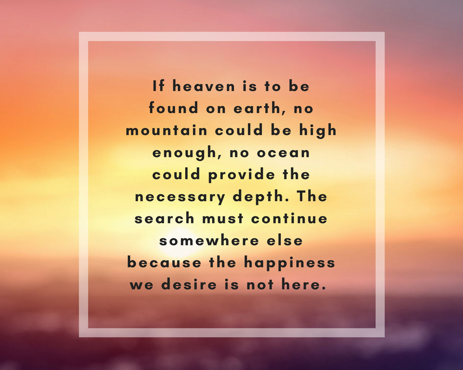 If heaven is to be found on earth, no mountain could be high enough, no ocean could provide the necessary depth. The search must continue somewhere else because happiness we desire is not here.