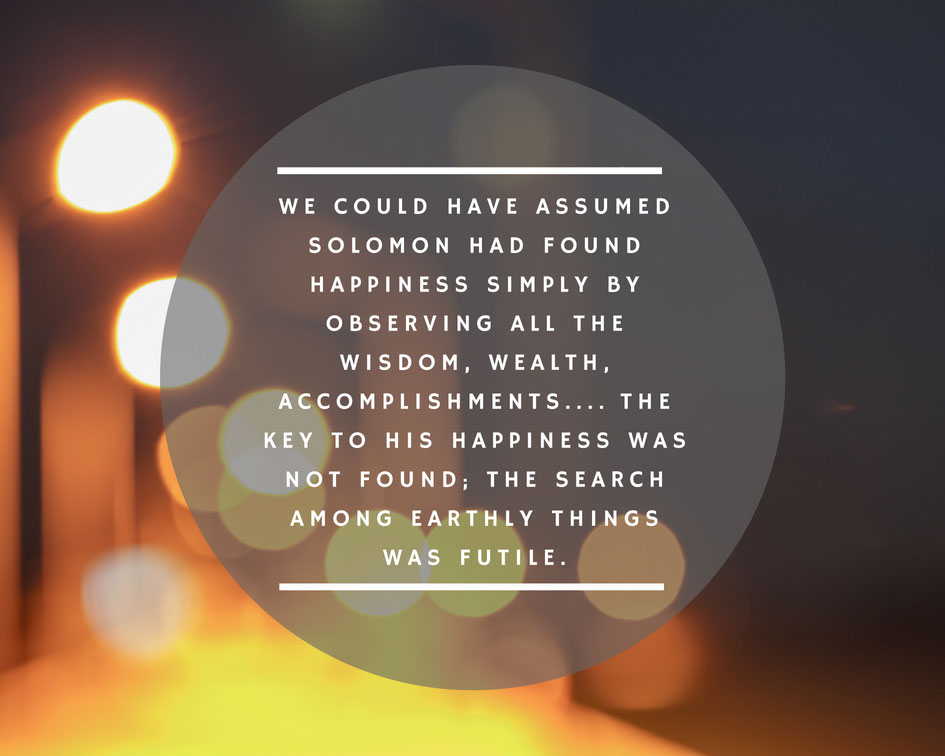 We could have assumed Solomon had found happiness simply by observing all the wisdom, wealth, accomplishment.... The key to his happiness was not found; the search among earthly things was futile.