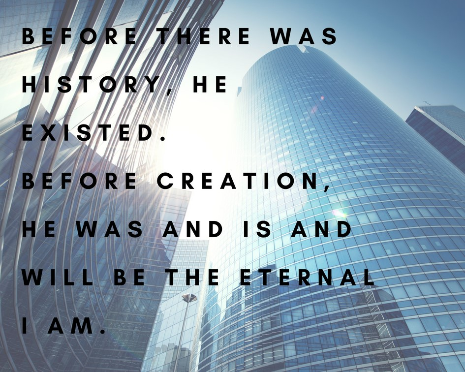 Before there was history, He Existed. Before creation, He was and is and will be the Eternal I AM