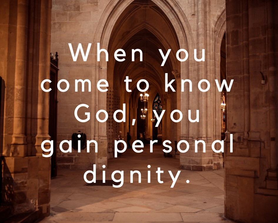 When you come to know God, you gain personal dignity.