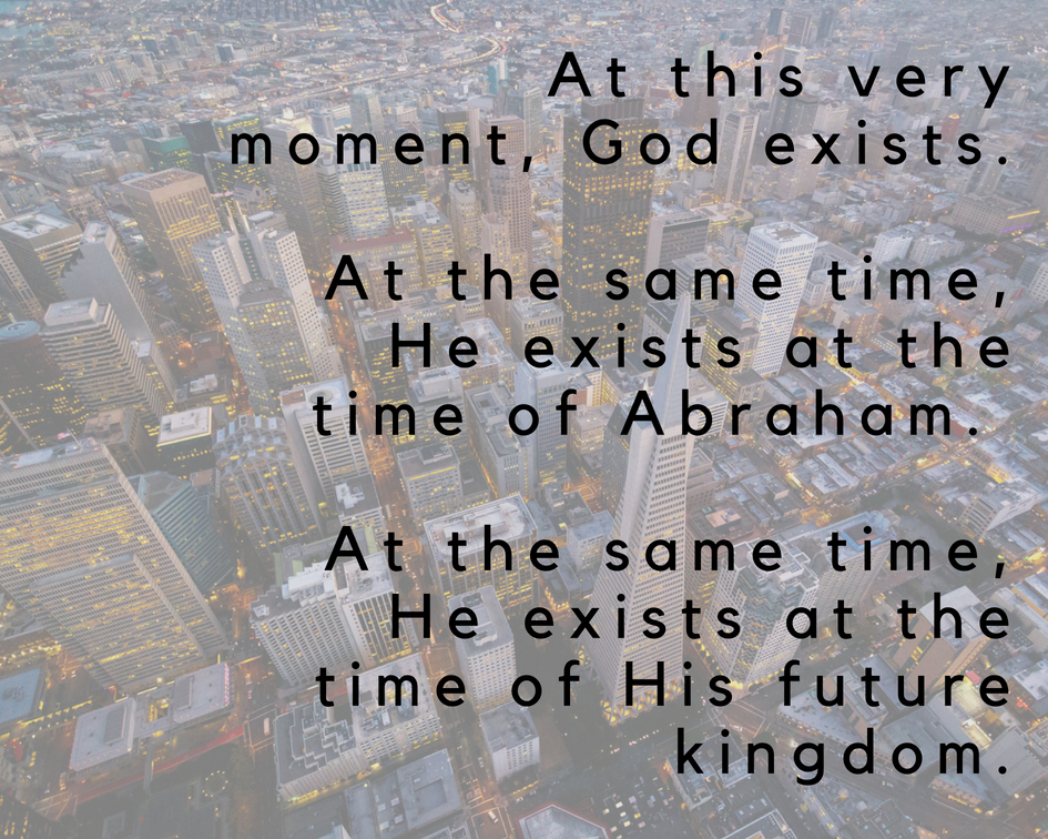 At this very moment, God exists. At the same time, He exists at the time of Abraham. At the same time, He exists at the time of His future kingdom.