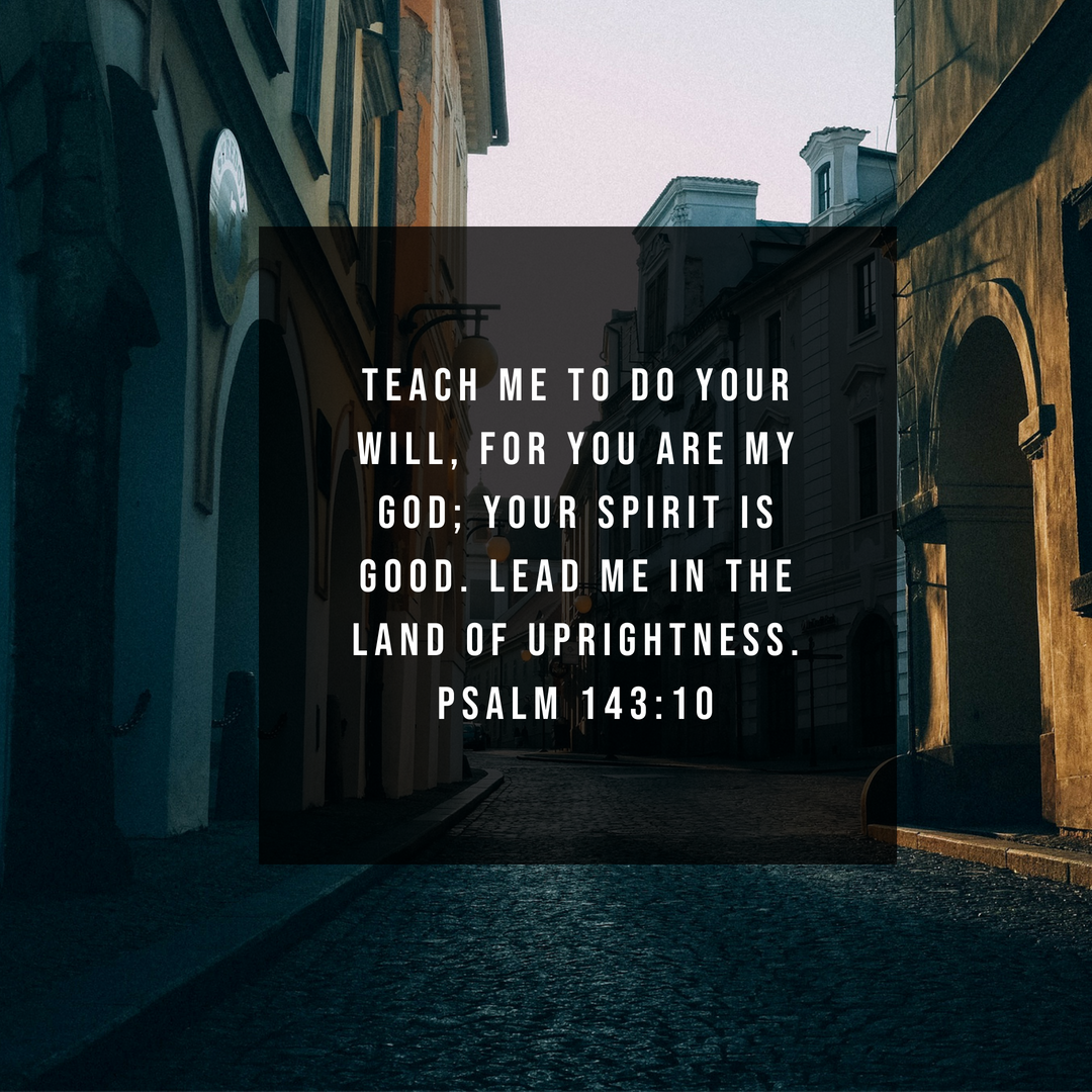 Teach me to do your will, for you are my God; Your spirit is good. Lead me in the Land of Uprightness. Psalm 143:10