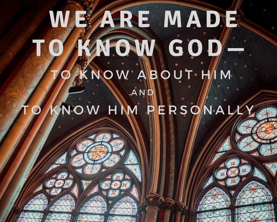 We are made to know God - To know about Him and to know Him personally